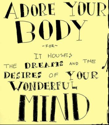 Adore your body, for it houses the dreams and the desires of your wonderful MIND