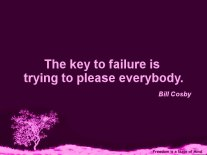 Bill Cosby - The key to failure is trying to please everybody.