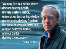 Chris Hedges - We now live in a nation where doctors destroy health, lawyers destroy justice, universities destroy knowledge, governments destroy freedom, the press destroys information, religion destroys morals, and our banks destroys the economy.