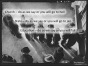Church - do as we say or you will go to hell. State - do as we say or you will go to jail. Education - do as we say or you will fail.