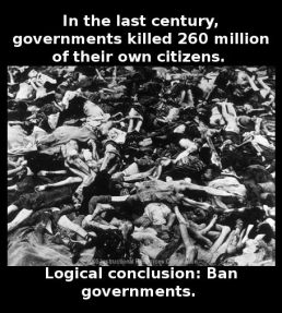 Democide - In the last century, governments killed 260 million of their own citizens. Logical conclusion: Ban governments.