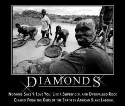 Diamonds - Nothing Says I Love you like a superficial and overvalued rock clawed from the guts of the earth by African Slave Labor