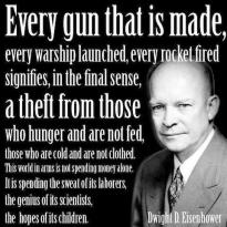 Dwight D. Eisenhower Every gun that is made, every warship launched, every rocket fired signifies, in the sense, a theft from those who hunger and are not fed, those who are cold and are not clothed...