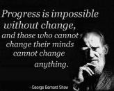 George Bernard Shaw - Progress is impossible without change, and those who cannot change their minds cannot change anything