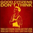 Good citizens don't think. Thinking leads to reasoning. Reasoning leads to right and wrong. Wrong leads to revolt. Revolt leads to bad citizens.