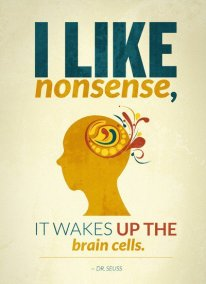 I like nonsense, it wakes up the brain cells