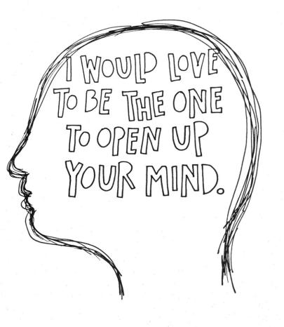 I would love to be the one to open up your mind