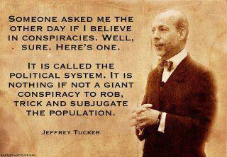 Jeffrey Tucker - Someone asked me the other day if I believe in conspiracies. Well, sure. Here's one. It is called the political system. It is nothing if not a giant conspiracy to rob, trick and subjugate the population.