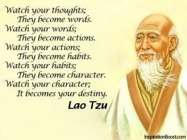 Lao Tzu - Watch your thoughts; they become words. Watch your words; They become actions. Watch your actions; They become habits. Watch your habits; They become character. Watch your character; It becomes your destiny.
