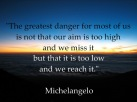 Michelangelo - The greatest danger for most of us is not that our aim is too high and we miss it but that it is too low and we reach it.