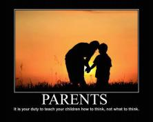 Parents - It is your duty to teach your children how to think, not what to think.